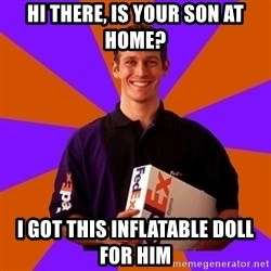FedSex Shipping Guy - hi there, is your son at home? i got this inflatable doll for him