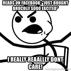"""Cereal Guy Angry - Reads on Facebook: """"just bought brocoli! SOOO excited"""" I Really reaallly dont care!"""