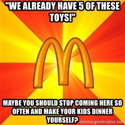 """Maccas Meme - """"We alreaDY HAVE 5 OF THESE TOYS!"""" MAYBE YOU SHOULD STOP COMING HERE SO OFTEN AND make your kids dinner yourself?"""
