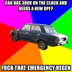 AdviceCar - car has 300k on the clock and needs a new DPF? fuck that, emergency regen