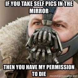 Bane - if you take self pics in the mirror then you have my permission to die