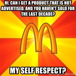 Maccas Meme - Hi, CAN I GET A PRODUCT THAT IS NOT ADVERTISED, AND YOU HAVEN'T SOLD FOR THE LAST DECADE? mY SELF RESPECT?