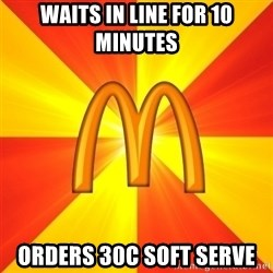 Maccas Meme - Waits in line for 10 minutes orders 30c soft serve