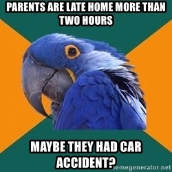 Paranoid Parrot - parents are late home more than two hours maybe they had car accident?