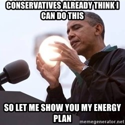 Wizard Obama - conservatives already think i can do this so let me show you my energy plan