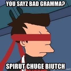fryshi - You sayz bad gramma? spirut chuge biutch