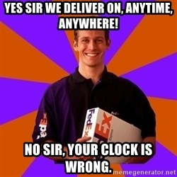 FedSex Shipping Guy - yes sir we deliver on, anytime, anywhere! no sir, your clock is wrong.