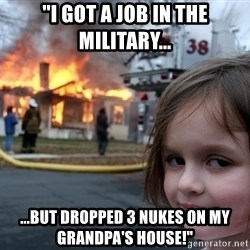 "Disaster Girl - ""i got a job in the military... ...but dropped 3 nukes on my grandpa's house!"""
