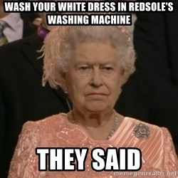 One is not amused - wash your white dress in redsole's washing machine they said
