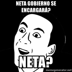 you don't say meme - Neta GObierno se encargará? Neta?