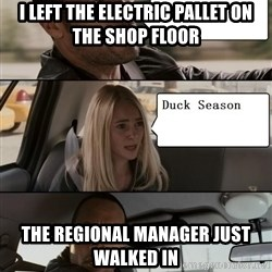 The Rock driving - I left the electric pallet on the shop floor the regional manager just walked in