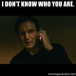 liam neeson taken - I don't know who you are.