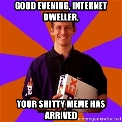FedSex Shipping Guy - Good evening, internet dweller, your shitty meme has arrived