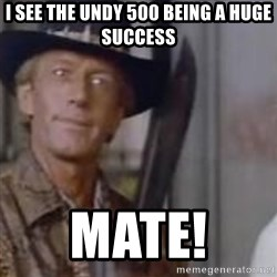 Crocodile Dundee - i see the undy 500 being a huge success  mate!