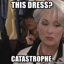 Disapproving Miranda Priestly...  - This dress? Catastrophe.