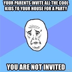 Okay Guy - your parents invite all the cool kids to your house for a party You are not invited