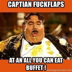 Fat Guy - captian fuckflaps at an all you can eat buffet !