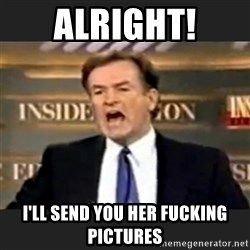 Angry Bill O'Reilly - Alright! I'll send you her fucking pictures