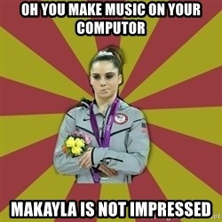 Not Impressed Makayla - oh you make music on your computor makayla is not impressed