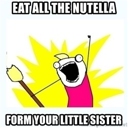 All the things - EAT ALL THE NUTELLA FORM YOUR LITTLE SISTER