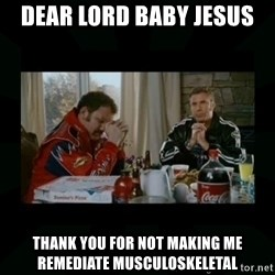 Dear lord baby jesus - Dear Lord Baby Jesus  Thank you for not making me remediate musculoskeletal