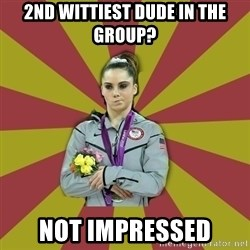 Not Impressed Makayla - 2nd wittiest dude in the group? not impressed