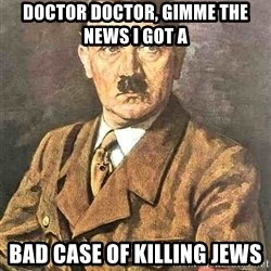 Hitler - Doctor doctor, gimme the news I got a bad case of killing jews