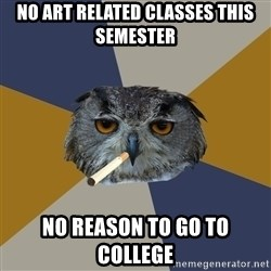 Art Student Owl - no art related classes this semester no reason to go to college