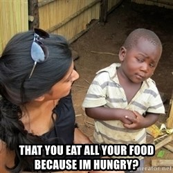 skeptical black kid - That you eat all your food because im hungry?