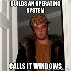 Scumbag Steve - Builds an operating system Calls it windows
