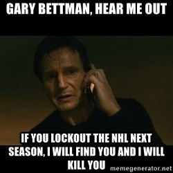 liam neeson taken - gary bettman, hear me out if you lockout the nhl next season, i will find you and i will kill you