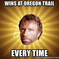 Chuck Norris Advice - wins at oregon trail every time