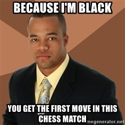 Successful Black Man - because i'm black you get the first move in this chess match