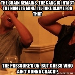 Jay-Z & Kanye Laughing - The chain remains, the gang is intact The name is mine, I'll take blame for that The pressure's on, but guess who ain't gonna crack?