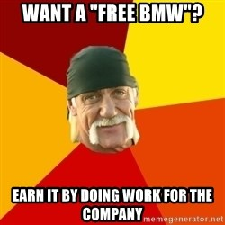 """Hulk Hogan - Want a """"free bmw""""?  EARN IT BY DOING WORK FOR THE COMPANY"""
