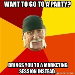 Hulk Hogan - Want to go to a party?  BRINGS YOU TO A MARKETING SESSION INSTEAD.