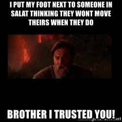 i trusted you - I put my foot next to someone in salat thinking they wont move theirs when they do  Brother I trusted you!