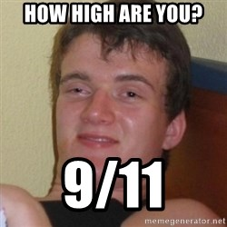 Really highguy - HOw high are you? 9/11