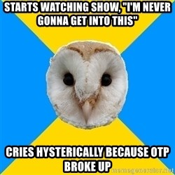 """Bipolar Owl - Starts watching show, """"I'm never gonna get into this"""" Cries hysterically because OTP broke up"""