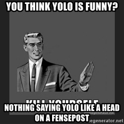 kill yourself guy - You think yolo is funny? Nothing saying yolo like a head on a fensepost