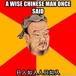 Chinese Proverb - a wise chinese man once said 日人如入人日如入
