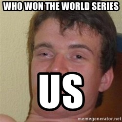really high guy - who won the world series us