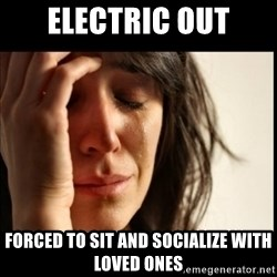 First World Problems - electric out forced to sit and socialize with loved ones