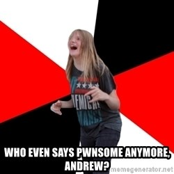TPC SHIT -  WHO EVEN SAYS PWNSOME ANYMORE, andrew?
