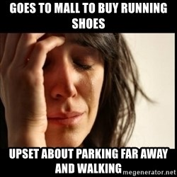 First World Problems - goes to mall to buy running shoes upset about parking far away and walking