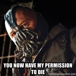 Only then you have my permission to die -  You now have my permission to die