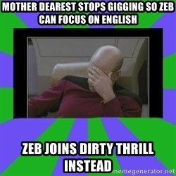 Facepalm - Mother dearest stops gigging so zeb can focus on english zeb joins dirty thrill instead