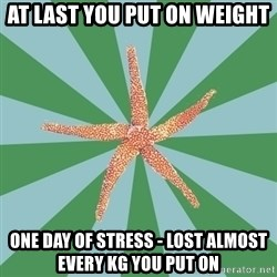 ED Recovery Starfish - at last you put on weight one day of stress - lost almost every kg you put on