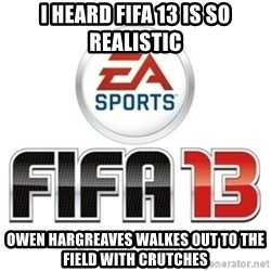 I heard fifa 13 is so real - I heard fifa 13 is so realistic owen hargreaves walkes out to the field with crutches