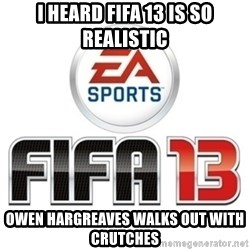I heard fifa 13 is so real - I heard fifa 13 is so realistic OWen hargreaves walks out with crutches